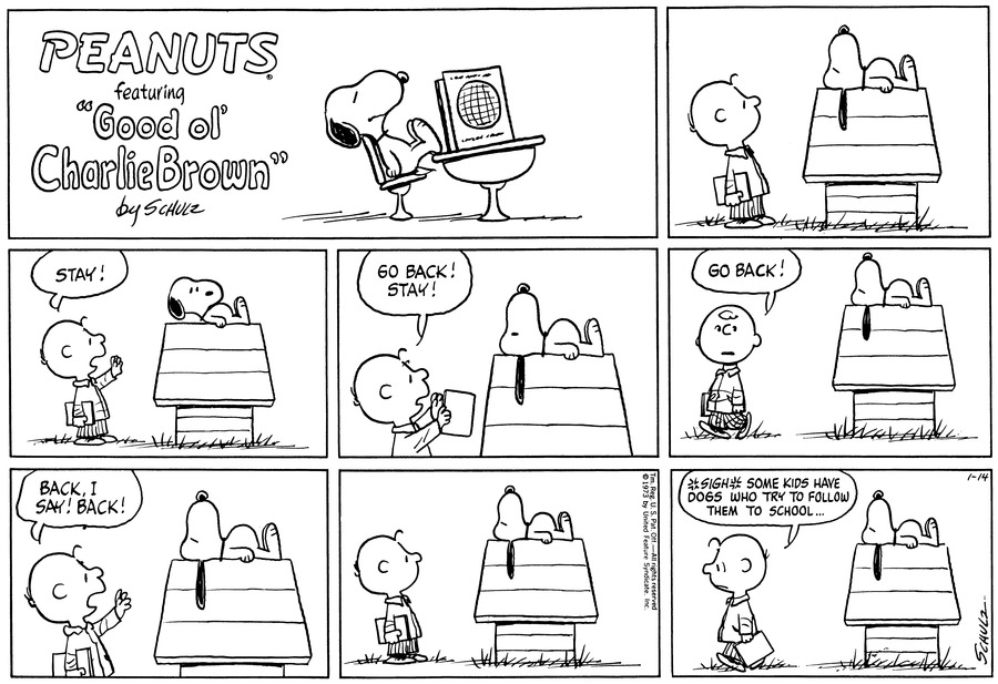 "Charlie Brown, carrying a book, looks up at Snoopy, who lies on top of his doghouse.<BR><BR> Charlie Brown says, ""Stay!"" as Snoopy begins to rise.<BR><BR> Snoopy lies back down. Charlie Brown continues, ""Go back! Stay!""<BR><BR> As he walks away, Charlie Brown turns back to add, ""Go back!""<BR><BR> Charlie Brown faces the doghouse again: ""Back, I say! Back!"" Snoopy has not moved at all since the original order.<BR><BR> Charlie Brown stands and watches Snoopy.<BR><BR> Charlie Brown sighs as he walks away. He says, ""Some kids have dogs who try to follow them to school...""<BR><BR>"