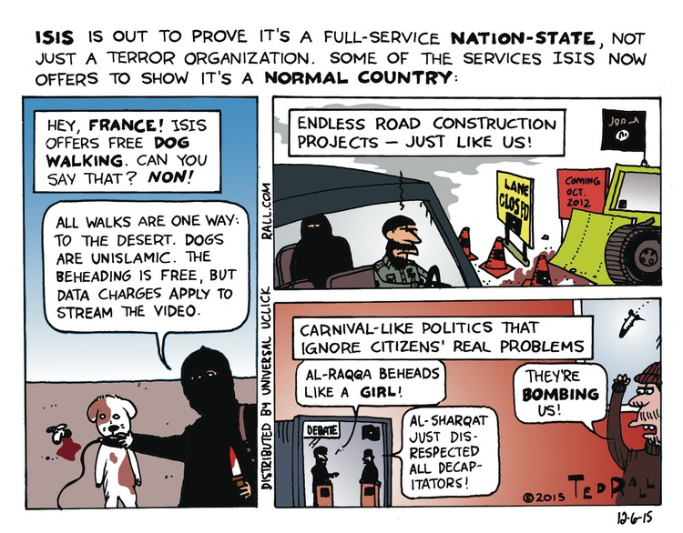 ISIS is out to prove it's a full-service nation-state, not just a terror organization. she of the services ISIS now offers to show it's a normal country.  Hey, France! ISIS offers free dog walking. Can you say that? Non! All the walks are one way: to the desert. Dogs are unislamic. The beheading is free, but data  charges apply to stream the video. Endless road construction projects- just like us! Carnival-like politics that ignore citizens real problems. Man 1: Al- Raqqa beheads like a girl.  Man 2: Al-sharqat just disrespected all decapitators!  Man 3: They're bombing us!