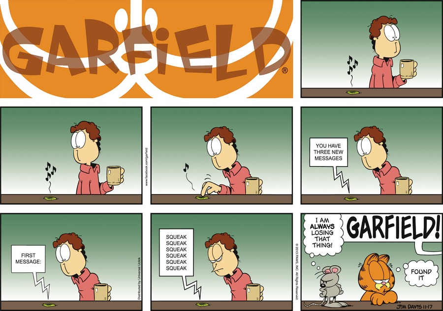 Phone:  You have three new messages.  First message: squeak squeak squeak squeak squeak squeak. Mouse:  I am ALWAYS losing that thing! Jon:  GARFIELD! Garfield:  Found it.