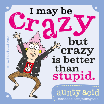 I may be crazy but crazy is better than stupid.