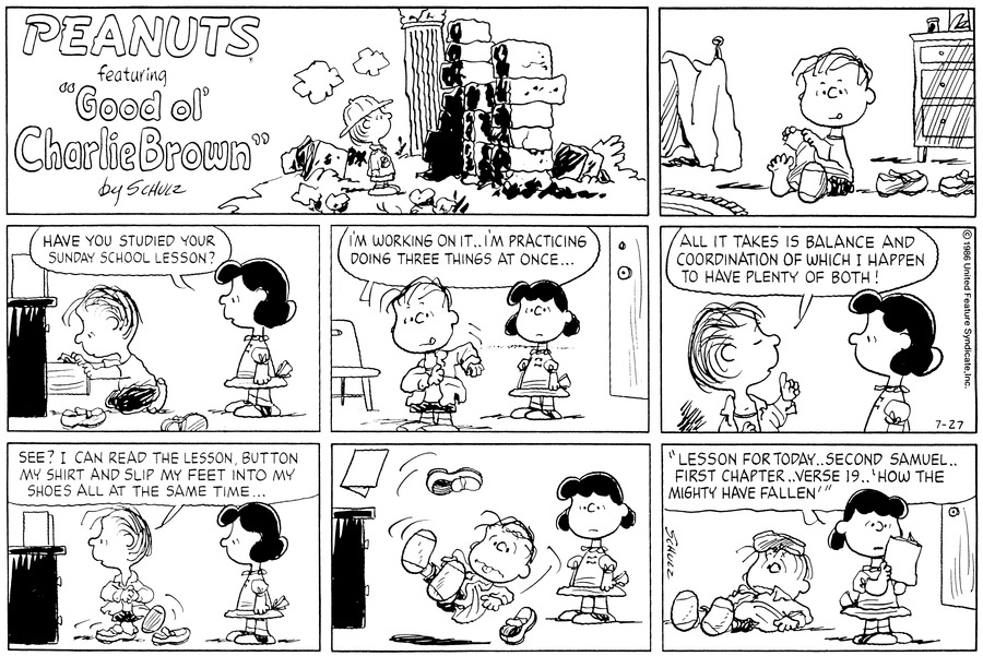 "Linus sits on the floor in the bedroom putting on his shoes and socks.<BR><BR> As he rummages through a drawer, Lucy walks in behind him and asks,""Have you studied your Sunday school lesson?""<BR><BR> He pulls on his coat and replies,""I'm working on it...I'm practicing doing three things at once...""<BR><BR> He puts his finger up and continues,""All it takes is balance and coordination of which I happen to have plenty of both!""<BR><BR> He puts his foot in his shoe, buttons his shirt, and and reads from a book atop his dresser.  He says,""See? I can read the lesson, button my shirt, and slip my feet into my shoes all at the same time...""<BR><BR> Lucy watches as everything scatters and Linus falls.<BR><BR> As he lays dazed on the floor, she looks at the book and says,""Lesson for today...second Samuel...first chapter....verse 19...'How the mighty have fallen'""<BR><BR>"