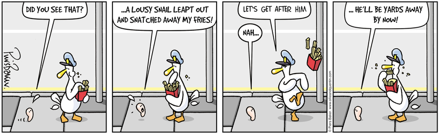 Quentin: Did you see that? A lousy snail lept out and snatched away my fries!  Ollie: Let's get after him.  Quentin: Nah...He'll be yards away by now!