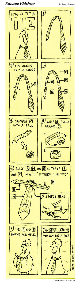 """How to tie a tie  1) tie 2) cut along dotted lines 3) A,B,C,D,E 4) Crumple C into ball  5) wrap B Tightly around C  6) Place A,D<and E on top of B and C and a """"T"""" pattern like this:      E,A,D  7) Staple here  8) Tie D and E around your neck   Congratulations you can tie an tie"""