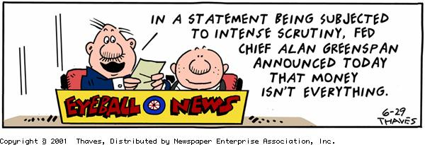 """""""Eyeball News."""" """"In a statement being subjected to intense scrutiny, Fed chief Alan Greenspan announced today that money isn't everything."""""""