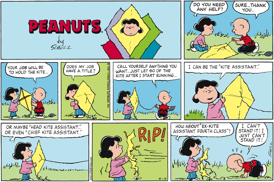 "Charlie Brown ties a string to his kite. Lucy watches and asks, ""Do you need any help?"" Charlie Brown replies, ""Sure . . Thank you . .""<BR><BR> Lucy and Charlie Brown hold the kite. Charlie Brown says, ""Your job will be to hold the kite . .""<BR><BR> Lucy asks, ""Does my job have a title?""<BR><BR> Charlie Brown walks and unravels the string. He says, ""Call yourself anything you want . . . Just let go of the kite after I start running . .""<BR><BR> Lucy holds the kite and says, ""I can be the 'Kite assistant' . . .""<BR><BR> Lucy continues, ""Or maybe 'Head kite assistant' . . Or even 'Chief kite assistant' . .""<BR><BR> The string tightens up and Lucy holds the kite. The kite rips.<BR><BR> Lucy holds the torn kite. Charlie Brown pounds on the ground. Lucy says, ""How about 'Ex kite assistant fourth class'?"" Charlie Brown says, ""I can't stand it! I just can't stand it!""<BR><BR>"