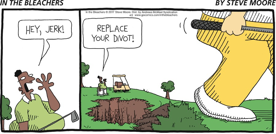 Hey, jerk!  Replace your divot!
