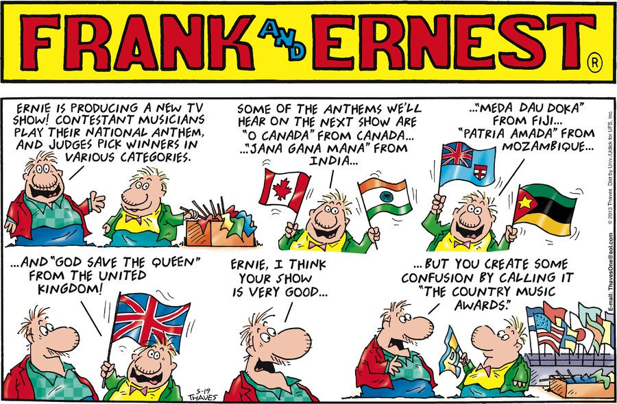 """Frank: Ernie is producing a new TV show! Contestant musicians play their national anthem, and judges pick winners in various categories.  Ernest: Some of the anthems we'll hear on the next show are """"O Canada"""" from Canada...""""Jana Gana Mana"""" from India... Ernest: ...""""Meda Dau Doka"""" from Fiji...""""Patria Amada"""" from Mozambique... Ernest: ...and """"God Save The Queen"""" from the United Kingdom! Frank: Ernie, I think your show is very good... Frank: ...but you create some confusion by calling it """"The Country Music Awards""""."""