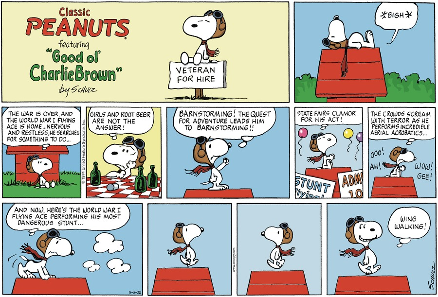 Veteran Snoopy: *laying down on his doghouse roof* (The war is over, and the world war I was flying ace is home... Nervous and restless, he searches for something to do... Girls and root beer are not the answer! Barnstorming! The quest for adventure leads him to Barnstorming!! State fairs clamor for his act! The crowds scream with terror as he performs incredible aerial acrobatics...  And now. Here's the world war I flying ace performing his most dangerous stunt... Wing walking!