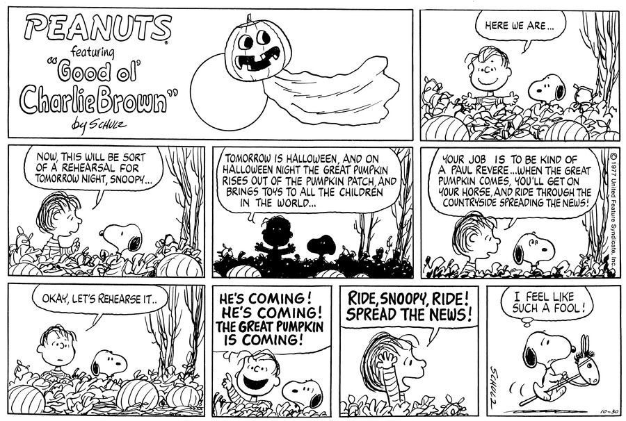 """Snoopy stands in the pumpkin patch next to Linus, as the latter smiles and says,""""Here we are....""""<BR><BR> He leans over to Snoopy and says,""""Now, this will be sort of a rehearsal for tomorrow night, Snoopy....""""<BR><BR> He continues,""""Tomorrow is Halloween, and on Halloween night the Great Pumpkin rises out of the pumpkin patch, and brings toys to all the children in the world....""""<BR><BR> He continues,""""Your job is to be kind of a Paul Revere...when the Great Pumpkin comes, you'll get on your horse, and ride through the countryside spreading the news!""""<BR><BR> He says,""""Okay, let's rehearse it....""""<BR><BR> He raises his hand and shouts,""""HE'S COMING! HE'S COMING! THE GREAT PUMPKIN IS COMING!""""  He continues,""""RIDE, SNOOPY, RIDE! SPREAD THE NEWS!""""<BR><BR> Snoopy trots along on a hobby horse thinking,""""I feel like such a fool!""""<BR><BR>"""
