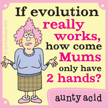 If evolution really works, how come mums only have 2 hands.