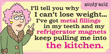 I'll tell you why I can't lose weight...I've got metal fillings in my teeth and my refrigerator magnets keep pulling me into the kitchen.