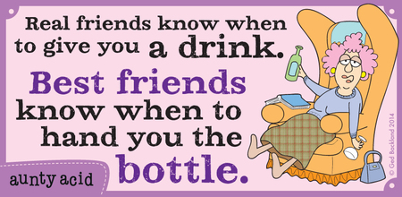 Real friends know when to give you a drink. Best friends know when to hand you the bottle.