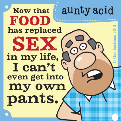 Now that food has replaced sex in my life, I can't even get into my own pants.