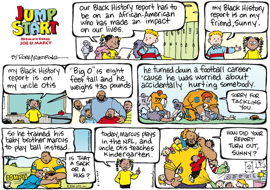 """Our black history report has to be on an African-American who has made an impact on our lives."" ""My black history report is on my friend, Sunny"" ""My black history report is on my uncle Otis. ""Big O"" is eight feet tall and he weighs 430 pounds"" ""He turned downa  football career 'cause he was worried about accidently hurting somebody."" ""Sorry for tackling you."" ""So he trained his baby brother Marcus to play ball instead."" ""Is that a sack or a hug?"" ""Today, Marcus plays in the NFL, and uncle Otis teaches kindergarten."" ""How did your report turn out, Sunny?"""