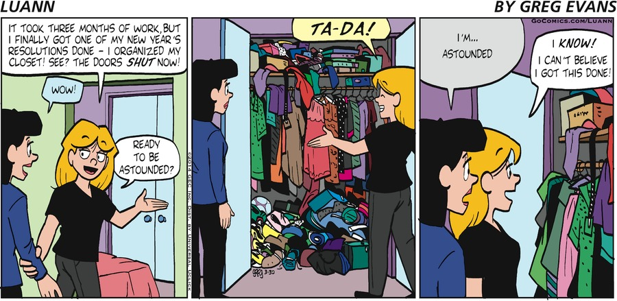 """Luann: """"It took three months of work, but I finally got one of my New Year's resolutions done- I organizedz my closet! See? The doors shut now!"""" Mom: """"Wow!"""" Luann: """"Ready to be astounded?"""" Luann: """"TA-DA!"""" Mom: """"I'm... astounded"""" Luann: I know! I can't believe I got this done!"""""""
