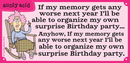 If my memory gets any worse next year i'll be able to organize my own surprise Birthday party...Anyhow, if my memory gets any worse next year i'll be able to organize my own surprise Birthday party.