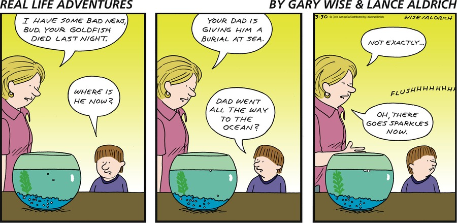 Woman: I have some bad news, bud. Your goldfish died last night. Boy: Where is he now? Woman: Your dad is giving him a burial at sea. Boy: Dad went all the way to the ocean? Woman: Not exactly... Woman: Oh, there goes sparkles now.