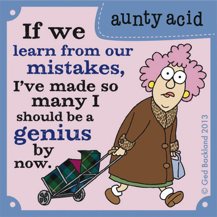 If we learn from our mistakes, I've made so many I should be a genius by now.