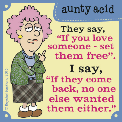 "They say, ""If you love someone-set them free."" I say, ""If they come back, no one else wanted them either."""
