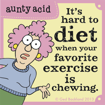 It's hard to diet when your favorite exercise is chewing.