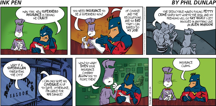 Captain Victorious: Man, this new superhero insurance is driving me crazy! Ralston: You need insurance to be a superhero now? Captain Victorious: Of course! And the regulations are so bad that I can barely do my job! The deductible makes foiling petty crime simply not worth the risk, and my premiums will go sky high if I get involved in anything like an alien invasion! Ralston: What if a supervillain threatens the city? Captain Victorious: I can only hope his coverage is up to date. Otherwise, I'm liable for his damage! Ralston: Wow! So what does your insurance company allow you to fight, then? Captain Victorious: Insurance claims