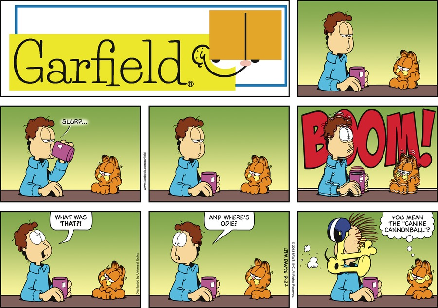 """*Slurp...* *Boom!* Jon:  What was that?!  And where's Odie? Garfield:  You mean the """"Canine Cannonball""""?"""