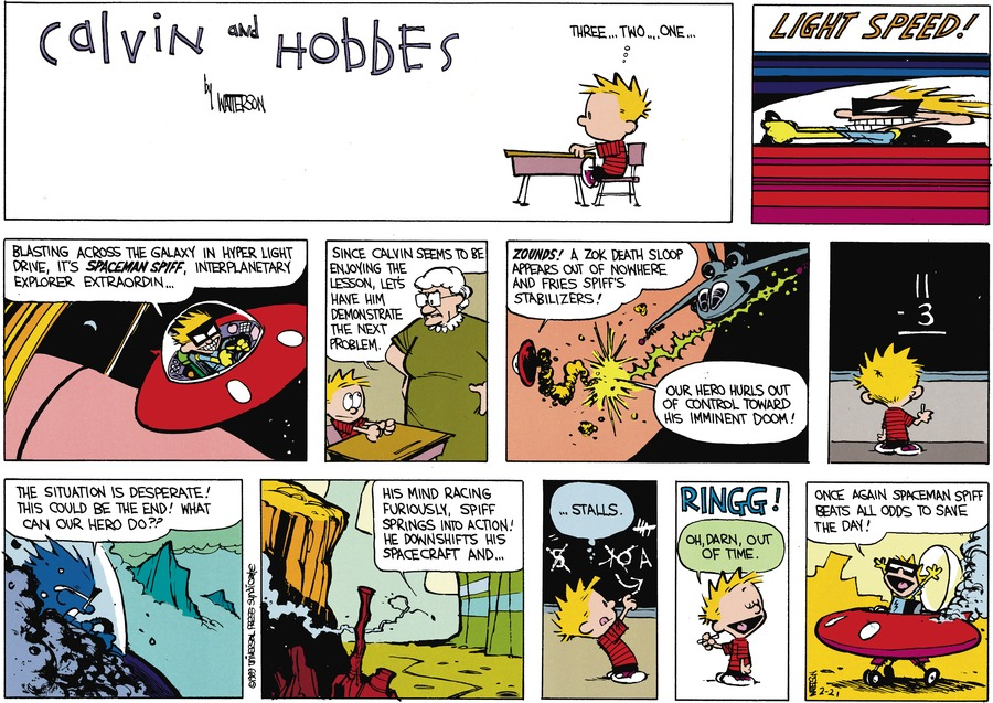 Calvin: Three...two...one... Light Speed! Blasting across the galaxy in hyper light drive, it's Spaceman Spiff, Interplanetary explorer extraordin... Miss Wormwood: Since Calvin seens to be enjoying the lesson, let's have him demonstrate the next problem. Calvin: Zounds! A zok death sloop appears out of nowhere and fries Spiff's stabilixers! Our hero hursl out of control toward his imminent doom! The situation desperate! This could be the end! What can our hero do?!? His mind racing furiously, Spiff springs into action! He downshifts his spacecraft and... ...stalls. Oh, darn, out of time. Once again Spaceman Spiff beats all odds to save the day!