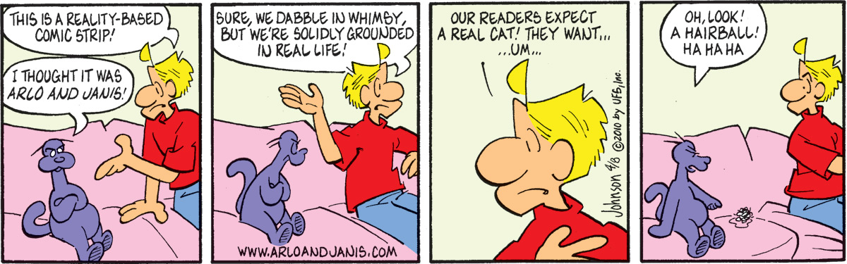 "Arlo says, ""This is reality-based comic strip!"" Ludwig says, ""I thought it was Arlo and Janis!"" Arlo says, ""Sure, we dabble in whimsy, but we're solidly grounded in real life!"" Arlo says, ""Our readers expect a real cat! They want… um…"" Ludwig says, ""Oh, look! A hairball! Ha ha ha"""