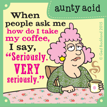 "When people ask me how do I take my coffee, I say, ""seriously. very seriously."""