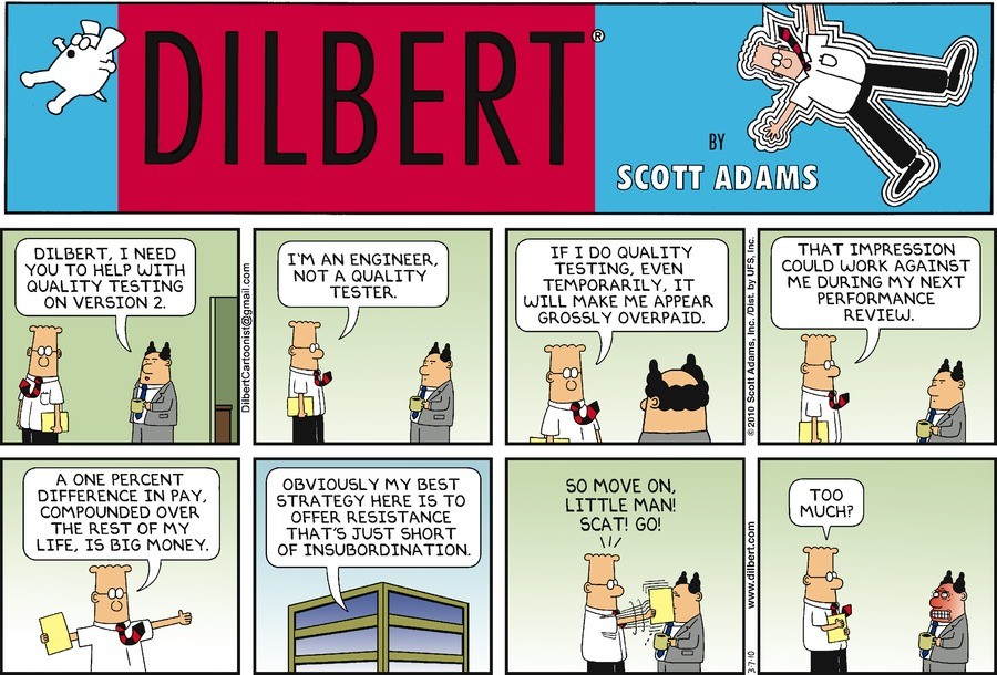 "The Boss says, ""Dilbert, I need you to help with quality testing on Version 2."" Dilbert says, ""I'm an engineer, not a quality tester.' Dilbert says, ""If I do quality testing, even temporarily, it will make me appear grossly overpaid."" Dilbert says, ""That impression could work against me during my next performance review."" Dilbert says, ""A one percent difference in pay, compounded over the rest of my life, is big money."" Dilbert says, ""Obviously my best strategy here is to offer resistance that's just short of insubordination."" Dilbert says, ""So move on, little man! Scat! Go!"" Dilbert says, ""Too much?"""