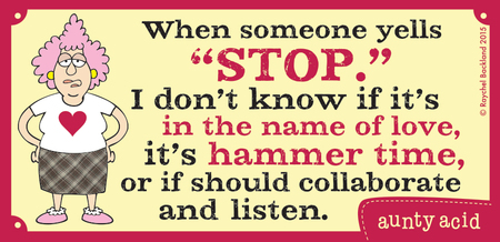 "When someone yells ""stop."" I don't know if it's in the name of love, it's hammer time, or if should collaborate and listen."