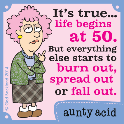 It's true...life begins at 50. But everything else starts to burn out, spread out or fall out.