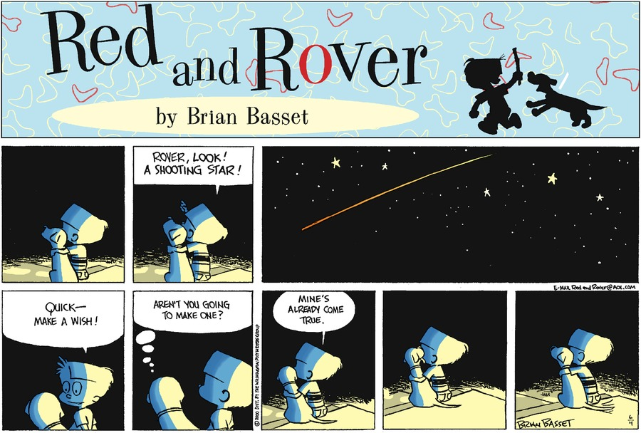Red: Rover, look! A shooting star! Quick-make a wish! Rover: Aren't you going to make one? Red: Mine's already come true.