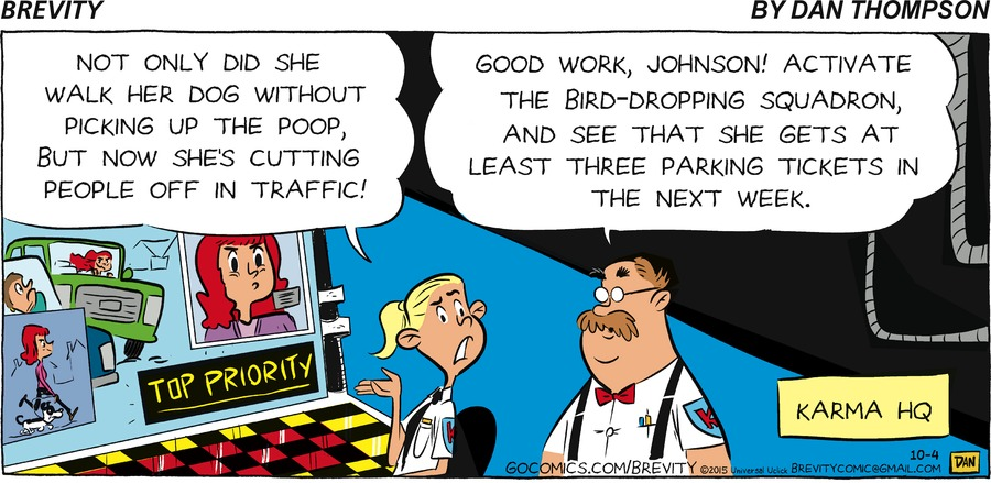 - Not only did she walk her dog without picking up the poop , but now she's cutting people off in traffic!  - Good work, Johnson! Activate the bird - dropping squadron, and see that she gets at least three parking tickets in the next week.  Karma HQ