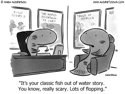 It's your classic fish out of water story. You know, really scary. Lots of flopping.