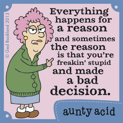Everything happens for a reason. and sometimes the reason is that you're freakin stupid and made a bad decision.