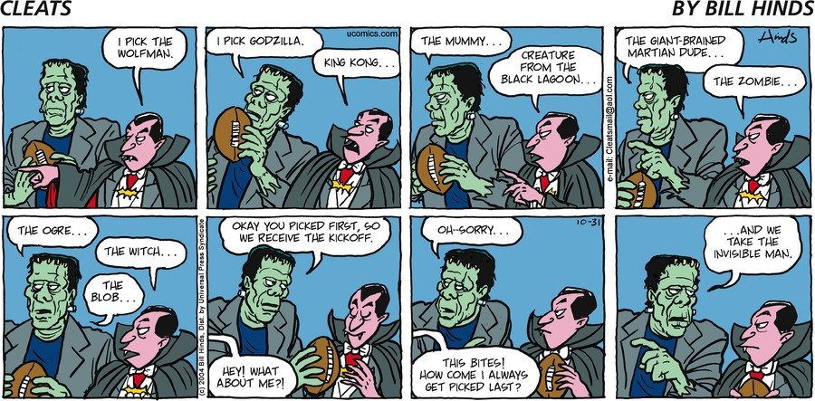 Vampire: I pick the wolfman. Frankenstein: I pick Godzilla. Vampire: King Kong... Frankenstein: The mummy... Vampire: Creature from the black lagoon... Frankenstein: The giant-brained martian dude... Vampire: The zombie... Frankenstein: The ogre... Vampire: The witch... Frankenstein: The blob... Vampire: Hey! What about me?! Frankenstein: Okay you picked first, so we receive the kickoff. Invisible Man: This bites! How come I always get picked last? Frankenstein: Oh-sorry...and we take the Invisible Man.