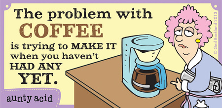 The problem with coffee is trying to make it when you haven't had any yet.