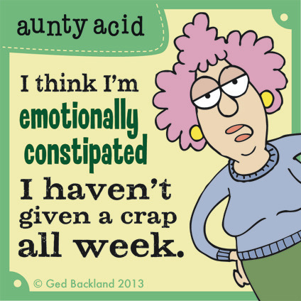 I think i'm emotionally constipated, I haven't given a crap all week.