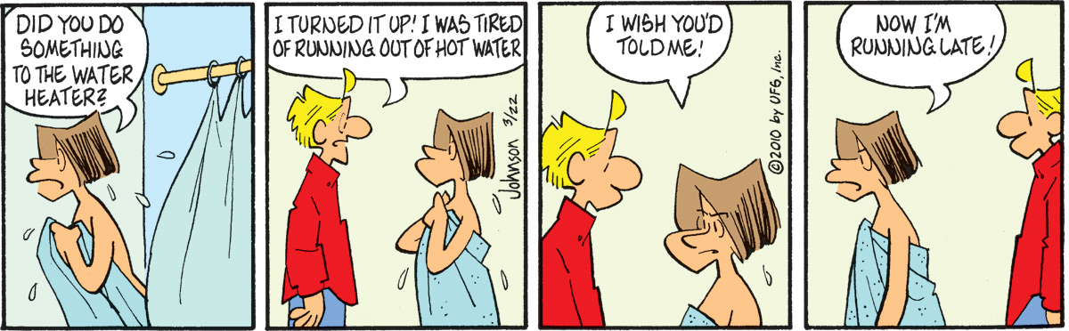 """Janis says, """"Did you do something to the water heater?"""" Arlo says, """"I turned it up! I was tired of running out of hot water"""" Janis says, """"I wish you'd told me!"""" Janis says, """"Now I'm running late!"""""""