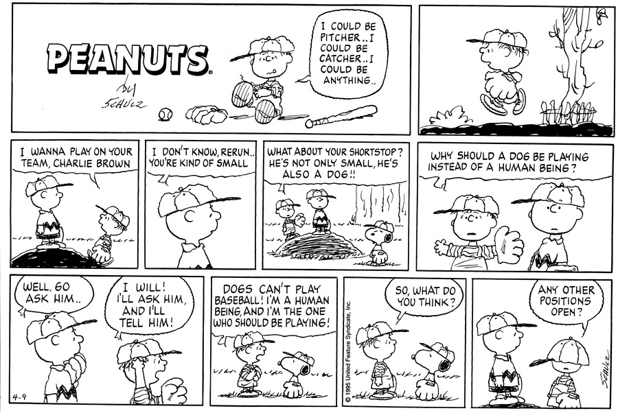 "Rerun gets dressed for baseball and says, ""I could be pitcher.. i could be catcher.. I could be anything..""<BR><BR> Rerun is running along. He appears to be in a hurry.<BR><BR> At the pitcher mound, Rerun says, ""I wanna play on your team, Charlie Brown.""<BR><BR> Charlie replies, ""I don't know, Rerun.. You're kind of small.""<BR><BR> Rerun looks over at Snoopy and says, ""What about your shortstop? He's not only small, he's also a dog!""<BR><BR> Rerun asks, ""Why should a dog be playing instead of a human being?""<BR><BR> Charlie says, ""Well, go ask him.."" Rerun yells, ""I will! I'll ask him, and I'll tell him!""<BR><BR> Rerun yells at Snoopy, ""Dogs can't play baseball! I'm a human being, and I'm the one who should be playing!""<BR><BR> Rerun asks, ""So, what do you think?""<BR><BR> Rerun returns to the mound. His cap has been pulled over his head, covering his head. He asks Charlie, ""Any other positions open?""<BR><BR>"
