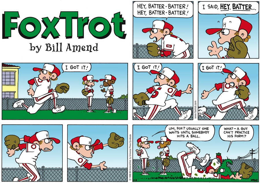 Peter:  Hey, batter - batter!  Hey, batter - batter!  I said, Hey, batter...I got it!  I got it!  I got it! Other baseball player:  Um, Fox?  Usually one waits until somebody hits a ball.  Peter:  What - a guy can't practice his form?