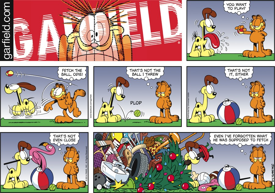 Garfield: You want to play? Garfield: Fetch the ball, Odie! Garfield: That's not the ball I threw. Garfield:That's not it either. Garfield:That's not even close. Garfield:Even I've forgotten what he was supposed to fetch.