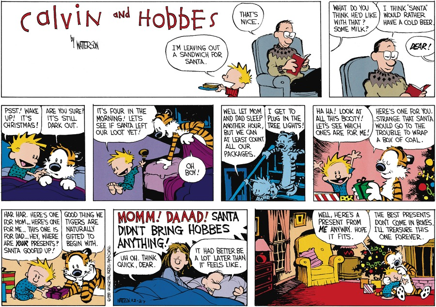 "calvin: i'm leaving out a sandwich for santa. dad: that's nice. calvin: what do you think he'd like with that? some milk? dad: i think ""santa"" would rather have a cold beer. mom from other room: DEAR! calvin: psst! wake up! it's christmas! hobbes: are you sure? it's still dark out. calvin: it's four in the morning! let's see if santa left our loot yet! hobbes: oh boy! calvin: we'll let mom and dad sleep another hour, but we can at least count all our packages. hobbes: i get to plug in the tree lights! calvin: ha ha! look at all this booty! let's see which ones are for me! hobbes: here's one for you....strange that santa would go to the trouble to wrap a box of coal. calvin: har har...here's one for mom...here's one for me...this one is for dad...hey, where are your presents? santa goofed up! hobbes: good thing we tigers are naturally gifted to begin with. calvin: MOMM! DAAAD! SANTA DIDN'T BRING HOBBES ANYTHING! mom: uh oh. think quick, dear. dad: it had better be a lot later than it feels like. calvin: well here's a present from me anyway. hope it fits. hobbes: the best presents don't come in boxes. i'll treasure this one forever."