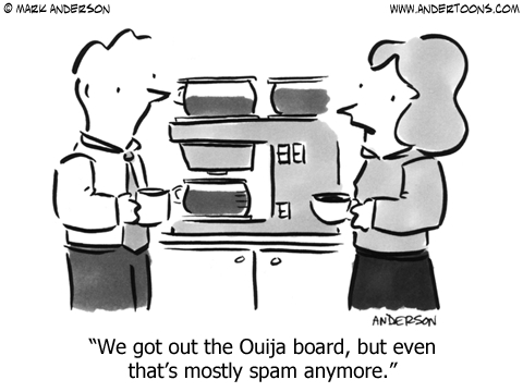We got out the Ouiji board, but even that's mostly spam anymore.