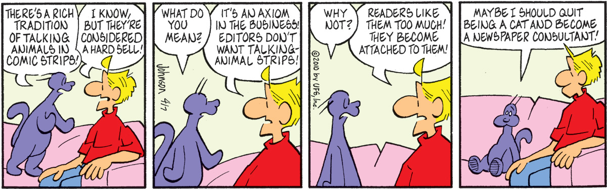 "Ludwig says, ""There's a rich tradition of talking animals in comic strips!"" Arlo says, ""I know, but they're considered a hard sell!"" Ludwig says, ""What do you mean?"" Arlo says, ""It's an axiom in the business! Editors don't want talking-animal strips!"" Ludwig says, ""Why not?"" Arlo says, ""Readers like them too much! They become attached to them!"" Ludwig says, ""Maybe I should quit being a cat and become a newspaper consultant!"""