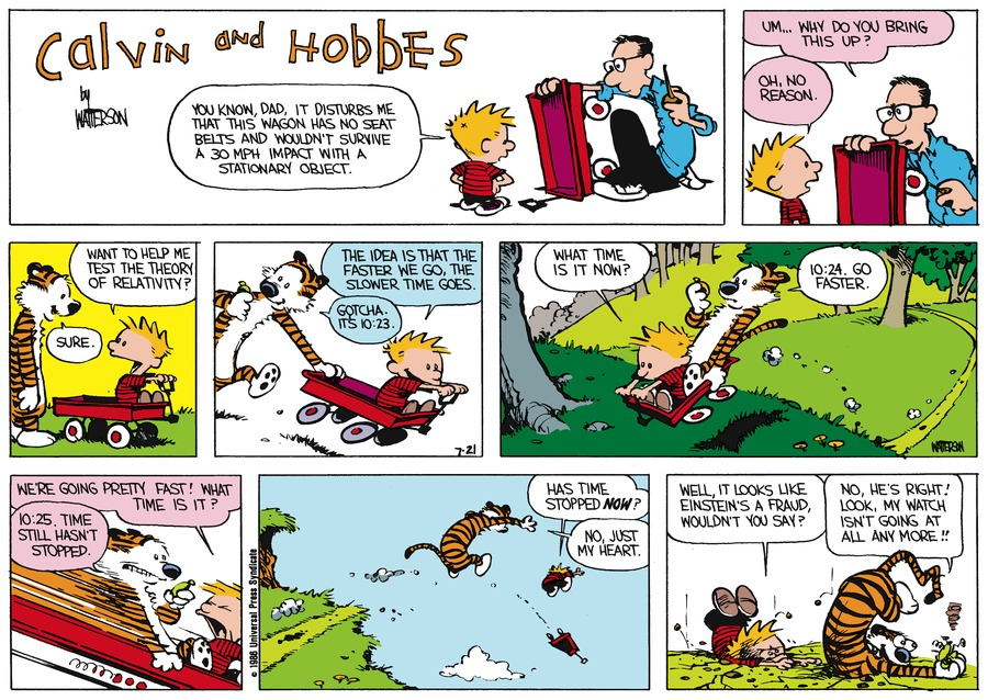 Calvin:  You know, Dad, it disturbs me that this wagon has no seat belts and wouldn't survive a 30 mph impact with a stationary object.  Dad:  Um..why do you bring this up?  Calvin:  Oh, no reason.  Want to help me test the theory of relativity?  Hobbes:  Sure.  Calvin:  The idea is that the faster we go, the slower time goes.   Hobbes:  Gotch.  It's 10:23.  Calvin:  What time is it now?  Hobbes:  10:24.  Go faster. Calvin:  We're going pretty fast!  What time is it?  Hobbes:  10:25.  Time still hasn't stopped.  Calvin:  Has time stopped now?  Hobbes: No, just my heart.  Calvin:  Well, it looks like Einstein's a fraud, wouldn't you say?  Hobbes:  No, he's right!  Look, my watch isn't going at all anymore!!