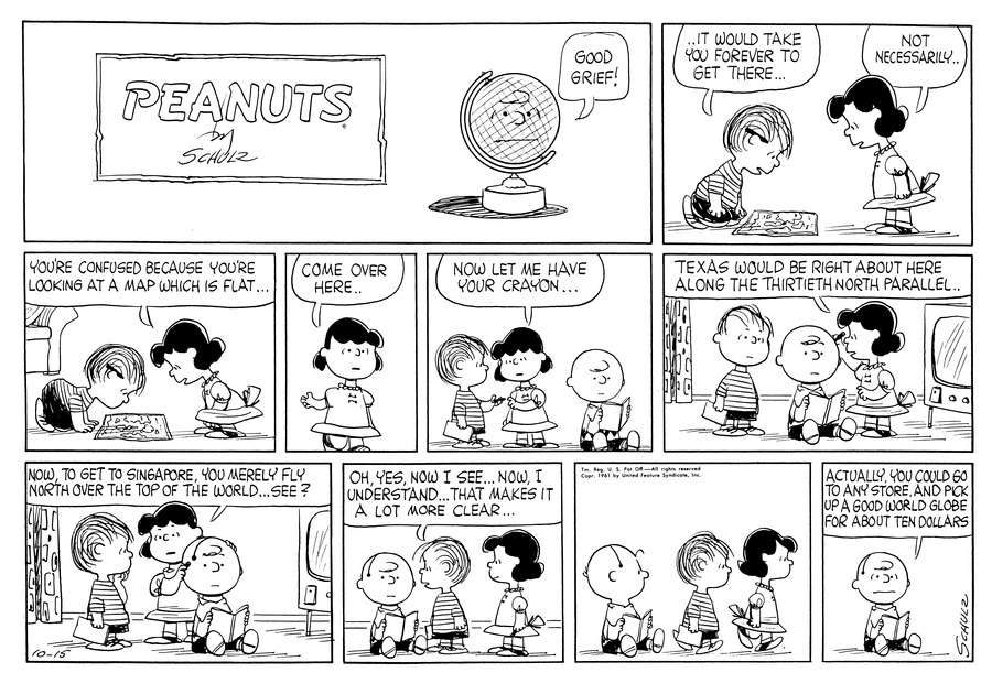 "Linus looks at a map and says, ""It would take forever to get there . . .""  Lucy says, ""Not necessarily.""<BR><BR> Lucy stands over Linus and says, ""You're confused because you're looking at a map which is flat . . .""<BR><BR> Lucy gestures and says, ""Come over here . . .""<BR><BR> Charlie Brown sits on the floor reading a book.  Lucy says to Linus, ""Now let me have your crayon . . .""<BR><BR> Lucy makes a mark on Charlie Browns' head and says, ""Texas would be right about here, along the thirtieth North parallel . . .""<BR><BR> Lucy continues, ""Now to get to Singapore, you merely fly north over the top of the world . . . see?""<BR><BR> Linus says, ""Oh, yes, now I see . . . Now I understand . . . That makes it a lot more clear . . .""<BR><BR> Charlie Brown watches as Linus and Lucy walk away.<BR><BR> Charlie Brown says, ""Actually, you could go to any store and pick up a good world globe for about ten dollars.""<BR><BR>"
