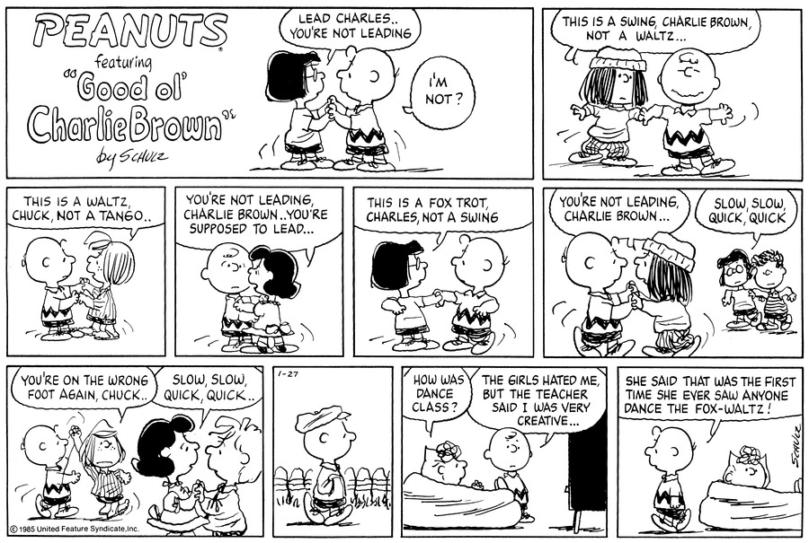 """Marcie and Charlie Brown are dancing.  She says,""""Lead Charles...you're not leading""""  He asks,""""I'm not?""""<BR><BR> He starts dancing with Eudora and adopts a silly grin.  She says,""""This is a swing, Charlie Brown, not a waltz...""""<BR><BR> He starts dancing with Peppermint Patty and she says,""""This is a waltz, Chuck, not a tango...""""<BR><BR> He dances with Lucy and she says,""""You're not leading, Charlie Brown...you're supposed to lead...""""<BR><BR> He starts dancing with Marcie again. She says,""""This is a fox trot, Charles, not a swing""""<BR><BR> As he dances with Eudora again, she says,""""You're not leadind, Charlie Brown...""""  Marcie is dancing nearby with a little boy.  She says,""""Slow, slow, quick, quick""""<BR><BR> Dancing with Peppermint Patty, she says,""""You're on the wrong foot again, Chuck...""""  Lucy dances with a little boy and says,""""Slow, slow, quick, quick...""""<BR><BR> Charlie Brown walks down the lane.<BR><BR> He stands next to Sally in the living-room, who is sitting on the bean bag watching t.v.  She asks,""""How was dance class?""""  He replies,""""The girls hated me, but the teacher said I was very creative...""""<BR><BR> She looks at the reader as he walks off saying,""""She said that was the first time she ever saw anyone dance the fox-waltz!""""<BR><BR>"""
