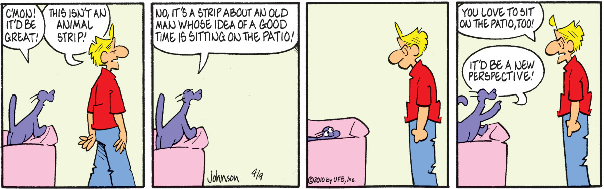 "Ludwig says, ""C'mon! It'd be great!"" Arlo says, ""This isn't an animal strip!"" Ludwig says, ""No, it's a strip about an old man whose idea of a good time is sitting on the patio!"" Arlo says, ""You love to sit on the patio, too!"" Ludwig says, ""It'd be a new perspective!"""